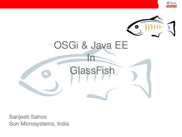 ` OSGi&JavaEE In GlassFish SanjeebSahoo SunMicrosystems,India