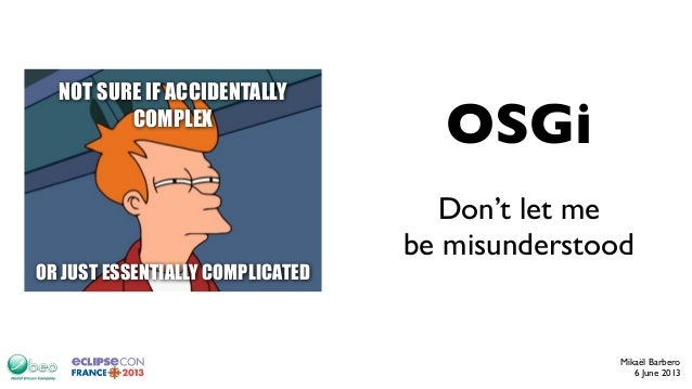 Don't let mebe misunderstoodMikaël Barbero6 June 2013OSGiNOT SURE IF ACCIDENTALLYCOMPLEXOR JUST ESSENTIALLY COMPLICATED