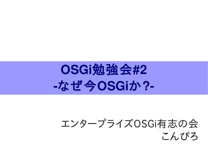 OSGi勉強会#2 なぜ今OSGiか?  エンタープライズOSGi有志の会             こんぴろ