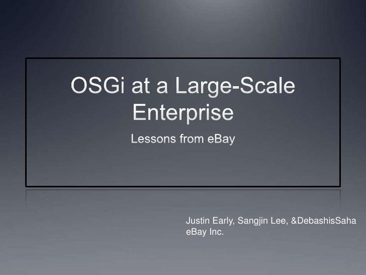 OSGi at a Large-Scale Enterprise<br />Lessons from eBay<br />Justin Early, Sangjin Lee, & DebashisSaha<br />eBay Inc.<br />