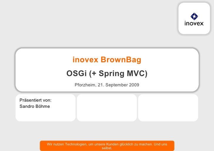 inovex BrownBag OSGi (+ Spring MVC) <ul><li>Pforzheim, 21. September 2009 </li></ul><ul><li>Sandro Böhme </li></ul><ul><li...