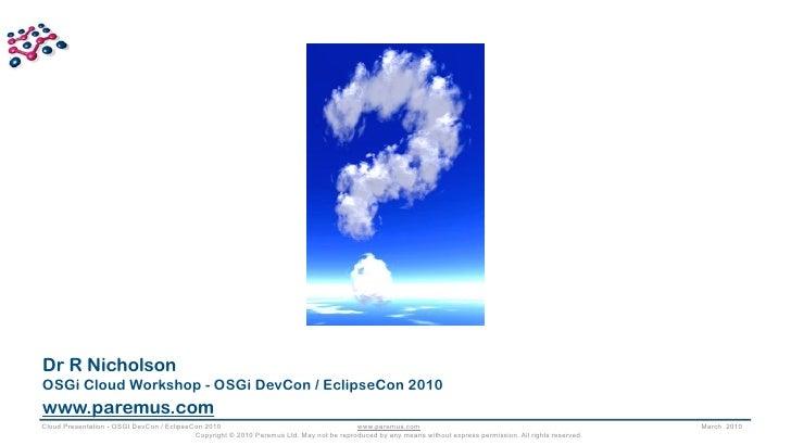 Dr R Nicholson OSGi Cloud Workshop - OSGi DevCon / EclipseCon 2010 www.paremus.com Cloud Presentation - OSGI DevCon / Ecli...