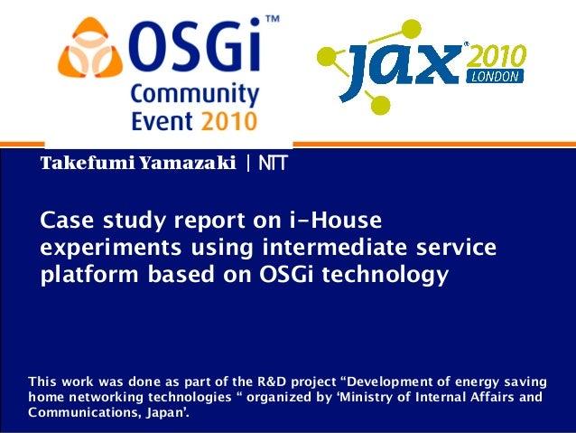 Takefumi Yamazaki | NTT Case study report on i-House experiments using intermediate service platform based on OSGi technol...