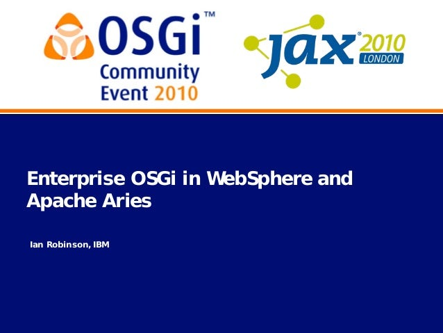 axe2010LONDON 060•05GCommunity Event2010 Enterprise OSGi in WebSphere and Apache Aries Ian Robinson, IBM