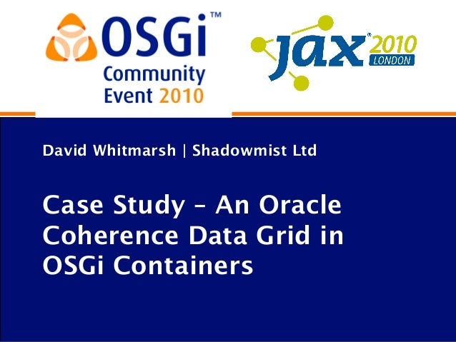David Whitmarsh | Shadowmist Ltd Case Study – An Oracle Coherence Data Grid in OSGi Containers