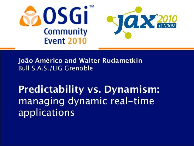 João Américo and Walter Rudametkin Bull S.A.S./LIG Grenoble Predictabilityvs. Dynamism: managing dynamic real-time applic...