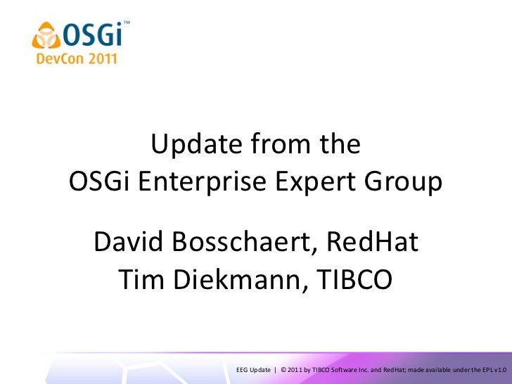 Update from theOSGi Enterprise Expert Group David Bosschaert, RedHat  Tim Diekmann, TIBCO            EEG Update | © 2011 b...