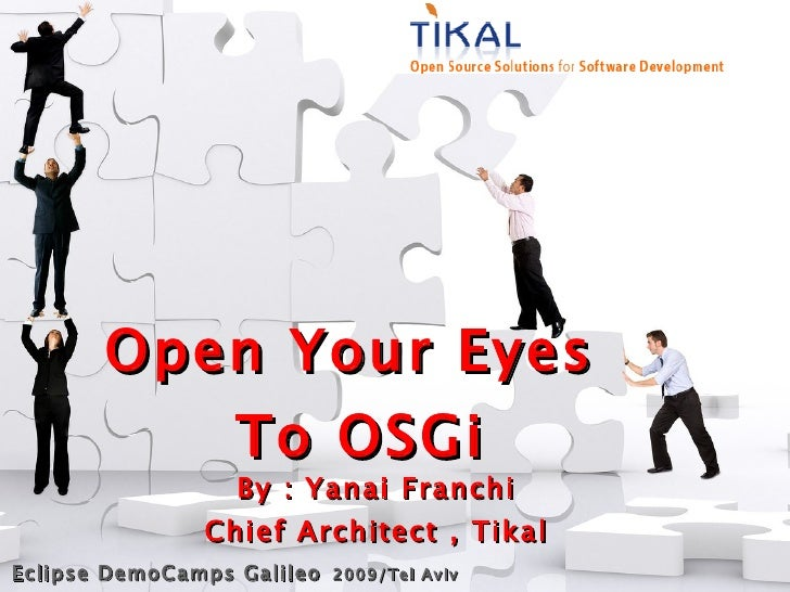 Open Your Eyes            To OSGi                   By : Yanai Franchi                 Chief Architect , Tikal Eclipse Dem...
