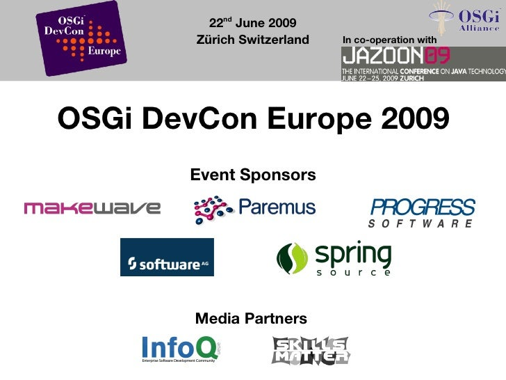 22nd June 2009         Zürich Switzerland   In co-operation with     OSGi DevCon Europe 2009        Event Sponsors        ...