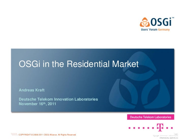 OSGi in the Residential MarketAndreas KraftDeutsche Telekom Innovation LaboratoriesNovember 16th, 2011                    ...