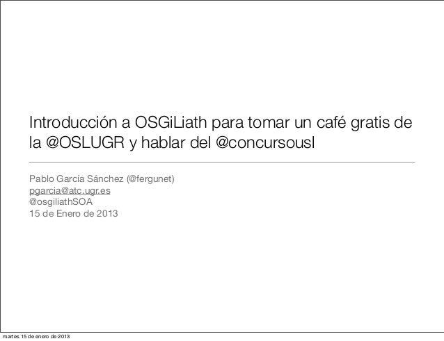 Introducción a OSGiLiath para tomar un café gratis de          la @OSLUGR y hablar del @concursousl          Pablo García ...