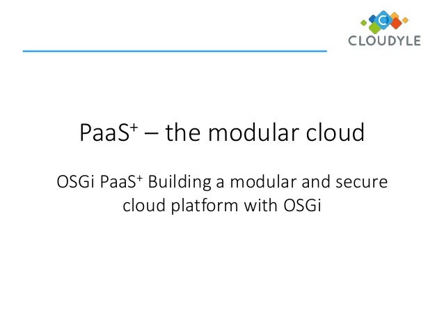 PaaS+ – the modular cloud OSGi PaaS+ Building a modular and secure cloud platform with OSGi
