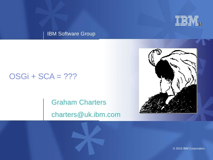 IBM Software Group     OSGi + SCA = ???            Graham Charters          charters@uk.ibm.com                           ...