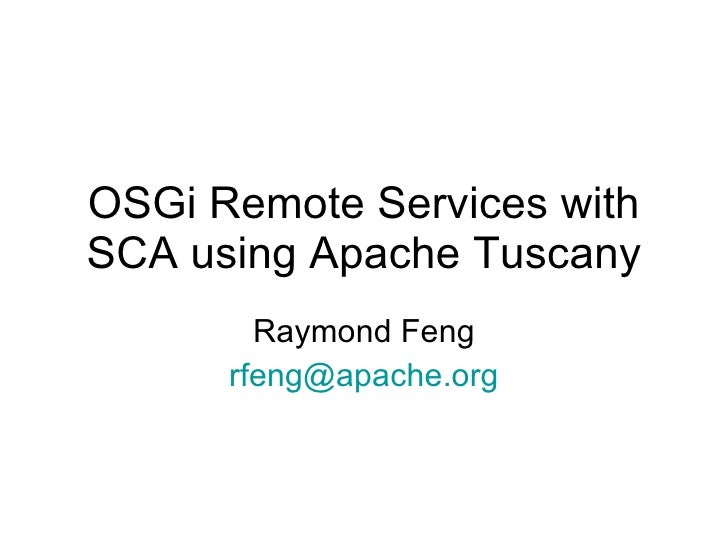 OSGi Remote Services with SCA using Apache Tuscany Raymond Feng [email_address]