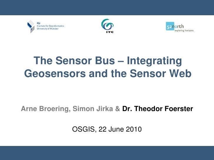 The Sensor Bus – Integrating Geosensors and the Sensor Web <br />Arne Broering, Simon Jirka & Dr. Theodor Foerster<br />OS...