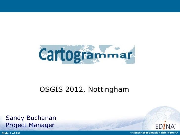 OSGIS 2012, Nottingham  Sandy Buchanan  Project ManagerSlide 1 of ##                            <<Enter presentation title...