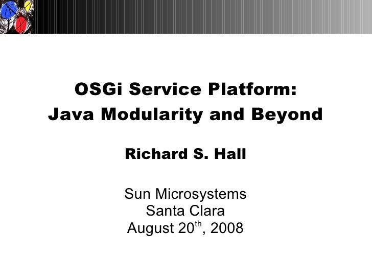OSGi Service Platform: Java Modularity and Beyond         Richard S. Hall         Sun Microsystems          Santa Clara   ...