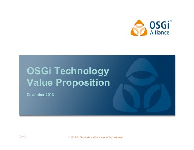 OSGi Technology Value Proposition December 2013  COPYRIGHT © 2009-2010 OSGi Alliance. All Rights Reserved