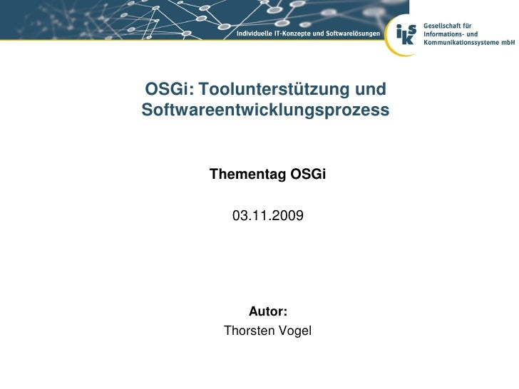 OSGi: Toolunterstützung undSoftwareentwicklungsprozess       Thementag OSGi         03.11.2009            Autor:        Th...