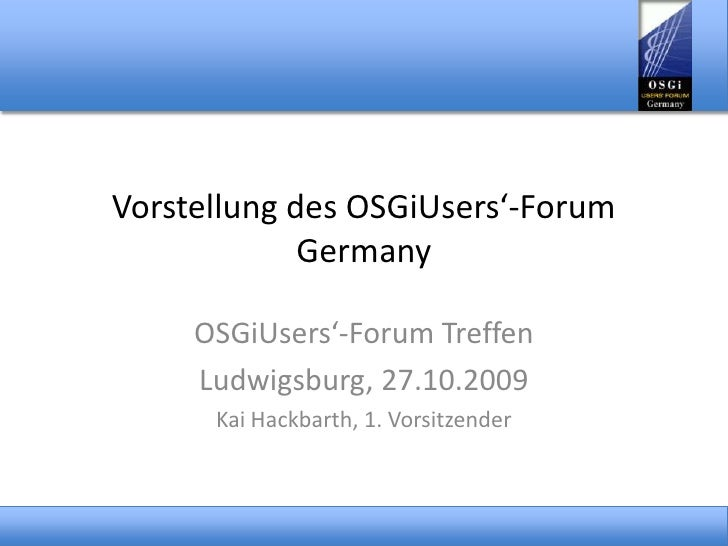 Vorstellung des OSGiUsers'-Forum Germany<br />OSGiUsers'-Forum Treffen<br />Ludwigsburg, 27.10.2009<br />Kai Hackbarth, 1....