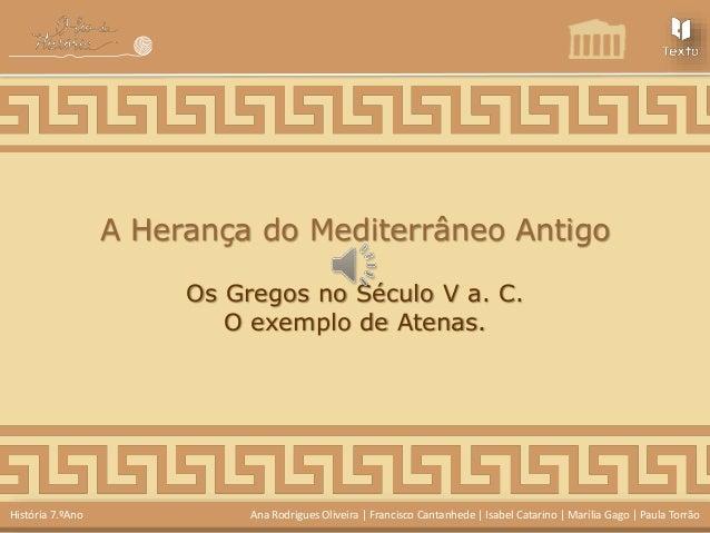 A Herança do Mediterrâneo Antigo  Os Gregos no Século V a. C.  O exemplo de Atenas.  História 7.ºAno Ana Rodrigues Oliveir...