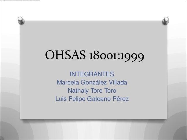 OHSAS 18001:1999      INTEGRANTES Marcela González Villada      Nathaly Toro Toro Luis Felipe Galeano Pérez