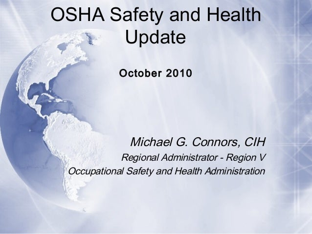 OSHA Safety and Health Update October 2010 Michael G. Connors, CIH Regional Administrator - Region V Occupational Safety a...