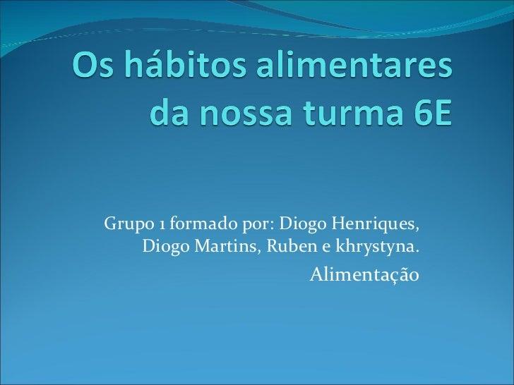 Grupo 1 formado por: Diogo Henriques, Diogo Martins, Ruben e khrystyna. Alimentação