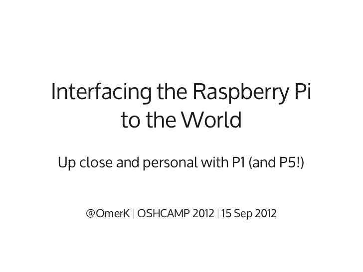 Interfacing the Raspberry Pi        to the WorldUp close and personal with P1 (and P5!)    @OmerK | OSHCAMP 2012 | 15 Sep ...