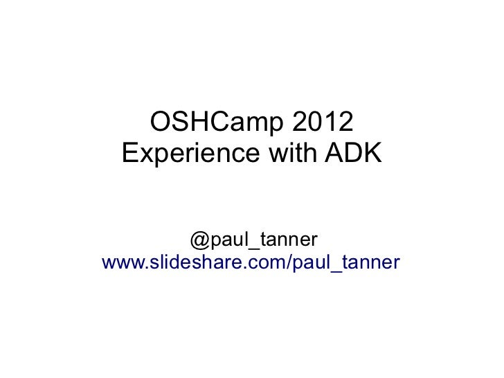 OSHCamp 2012 Experience with ADK         @paul_tannerwww.slideshare.com/paul_tanner