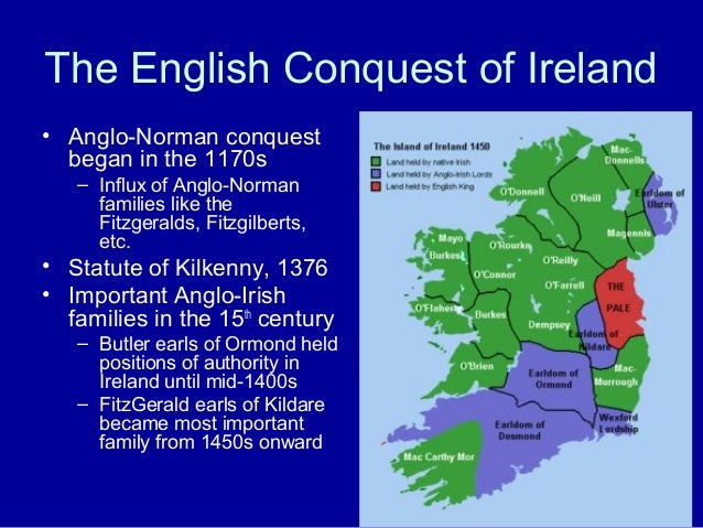 The English Conquest of Ireland • Anglo-Norman conquest began in the 1170s – Influx of Anglo-Norman families like the Fitz...
