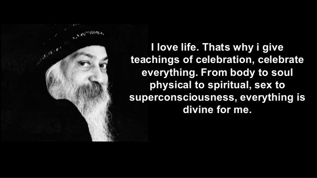 I love life. Thats why i give teachings of celebration, celebrate everything. From body to soul physical to spiritual, sex...