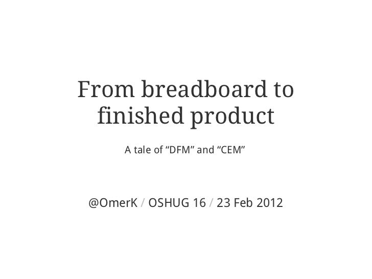 "From breadboard to  finished product     A tale of ""DFM"" and ""CEM""@OmerK / OSHUG 16 / 23 Feb 2012"