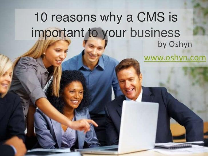 10 reasons why a CMS isimportant to your business                     by Oshyn                   www.oshyn.com