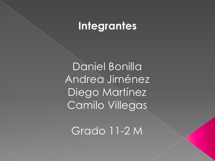 Integrantes Daniel BonillaAndrea JiménezDiego MartínezCamilo Villegas Grado 11-2 M