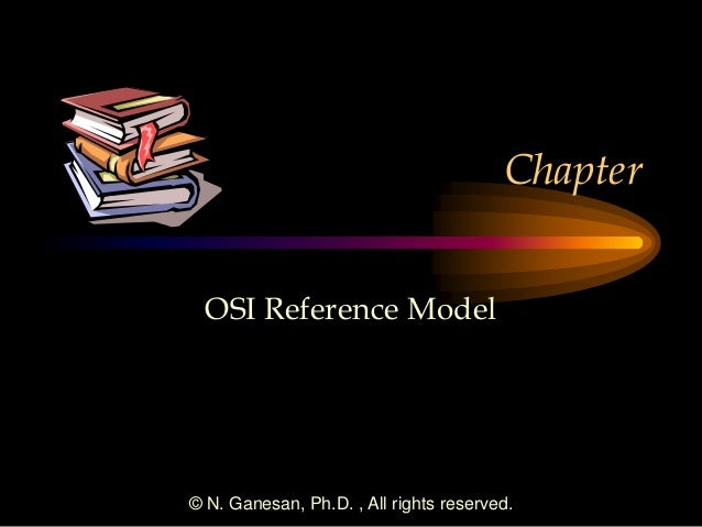 © N. Ganesan, Ph.D. , All rights reserved. Chapter OSI Reference Model
