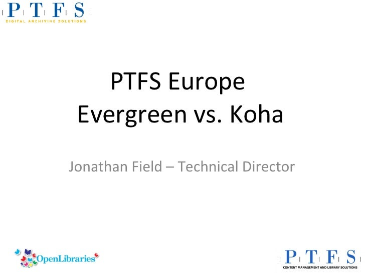 PTFS Europe  Evergreen vs. Koha Jonathan Field – Technical Director