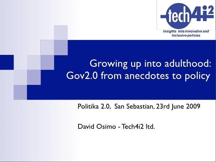 Growing up into adulthood: Gov2.0 from anecdotes to policy    Politika 2.0, San Sebastian, 23rd June 2009    David Osimo -...