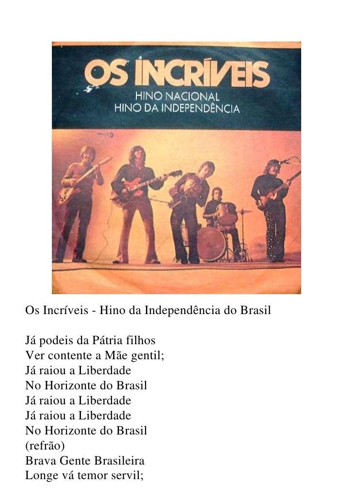 Os Incríveis - Hino da Independência do Brasil  Já podeis da Pátria filhos Ver contente a Mãe gentil; Já raiou a Liberdade...