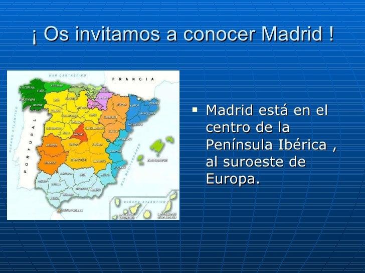 ¡ Os invitamos a conocer Madrid ! <ul><li>Madrid está en el centro de la Península Ibérica , al suroeste de Europa.  </li>...
