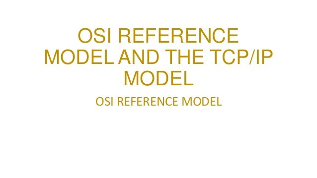 OSI REFERENCE MODEL AND THE TCP/IP MODEL OSI REFERENCE MODEL