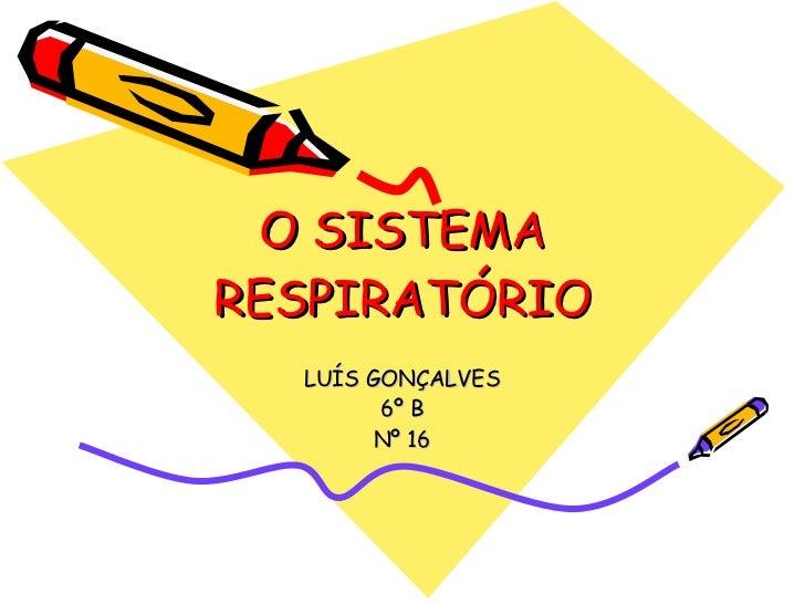 O SISTEMA RESPIRATÓRIO LUÍS GONÇALVES 6º B Nº 16