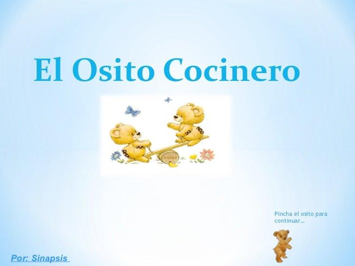 <ul><li>El Osito Cocinero </li></ul>Por: Sinapsis  Pincha el osito para continuar…
