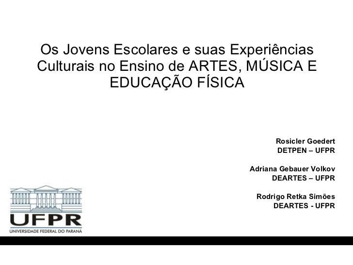 Os Jovens Escolares e suas Experiências Culturais no Ensino de ARTES, MÚSICA E EDUCAÇÃO FÍSICA <ul><li>Rosicler Goedert </...
