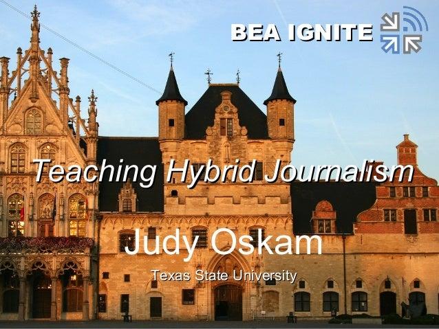Judy Oskam Texas State UniversityTexas State University BEA IGNITEBEA IGNITE Teaching Hybrid JournalismTeaching Hybrid Jou...