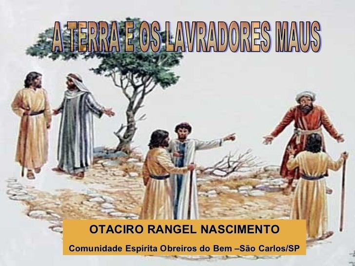 OTACIRO RANGEL NASCIMENTO Comunidade Espírita Obreiros do Bem –São Carlos/SP A TERRA E OS LAVRADORES MAUS