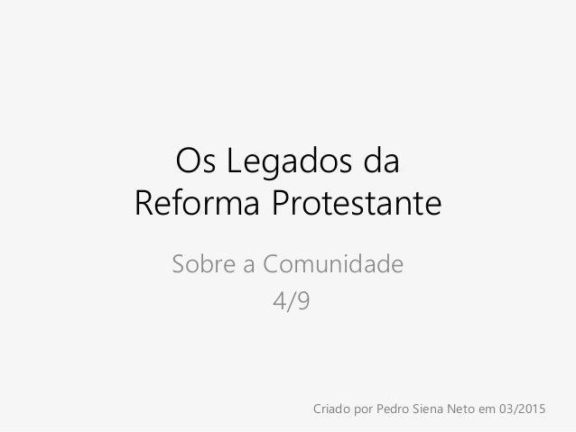 Os Legados da Reforma Protestante Sobre a Comunidade 4/9 Criado por Pedro Siena Neto em 03/2015