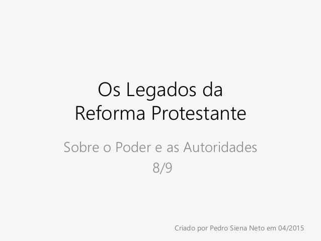 Os Legados da Reforma Protestante Sobre o Poder e as Autoridades 8/9 Criado por Pedro Siena Neto em 04/2015