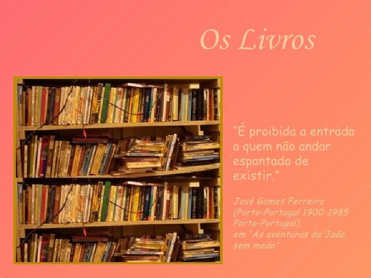 """Os Livros           """"É proibida a entrada           a quem não andar           espantado de           existir.""""           ..."""