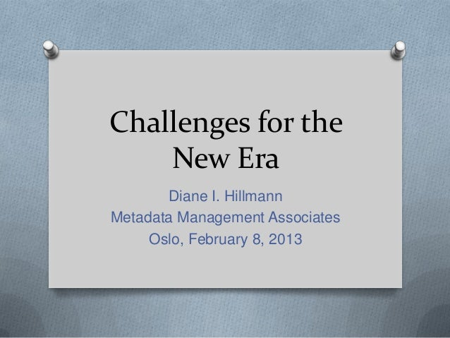 Challenges for the    New Era       Diane I. HillmannMetadata Management Associates     Oslo, February 8, 2013